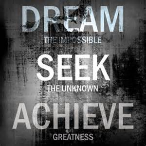 Dream the impossible seek the unknown achieve greatness this