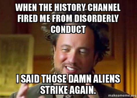 Meme Generator History Channel - when the history channel fired me from disorderly conduct i said those damn aliens strike again