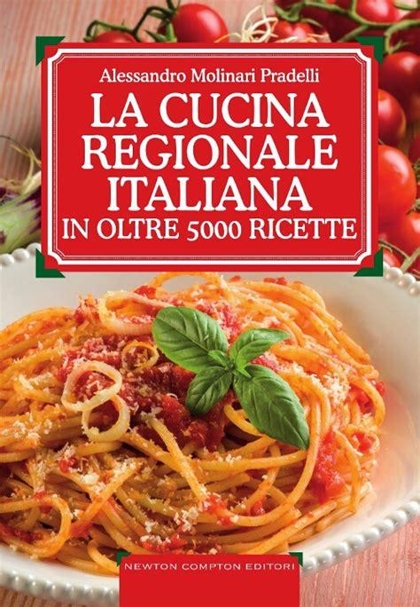 la cucina regionale libro la cucina regionale italiana in oltre 5000 ricette