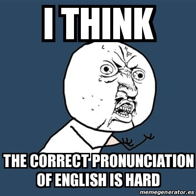 Proper Pronunciation Of Meme - meme y u no i think the correct pronunciation of english
