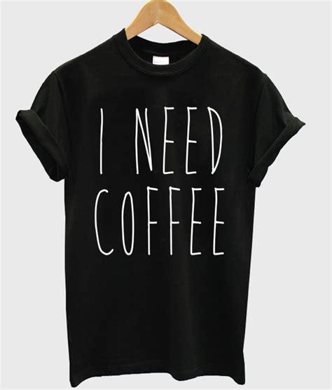 Need This T Shirt i need coffee t shirt