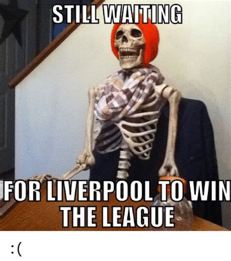 Liverpool Memes - still waiting for liverpool to win the league soccer