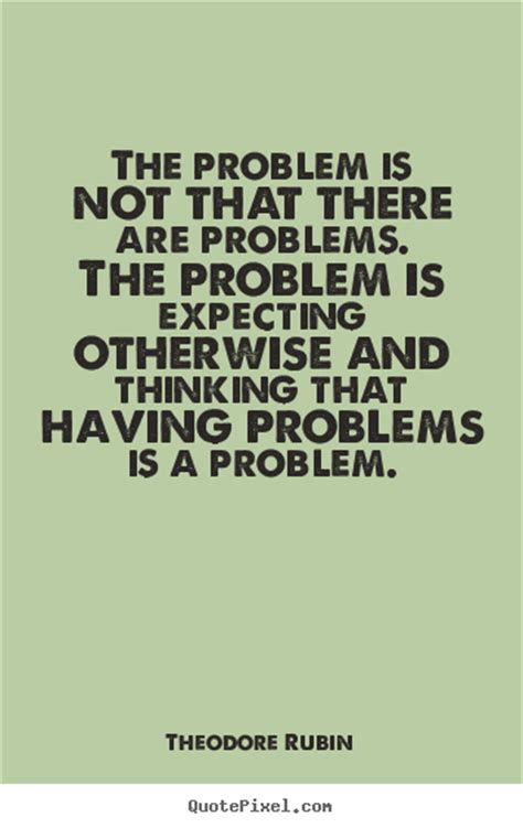 picture quotes theodore rubin picture sayings the problem is not that