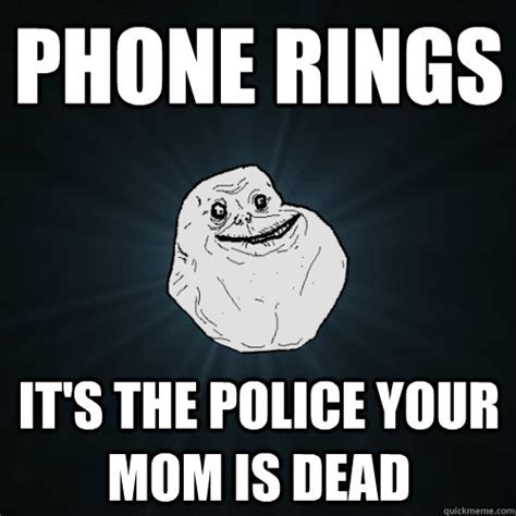 Phone Died Meme - phone rings it s the police your mom is dead forever
