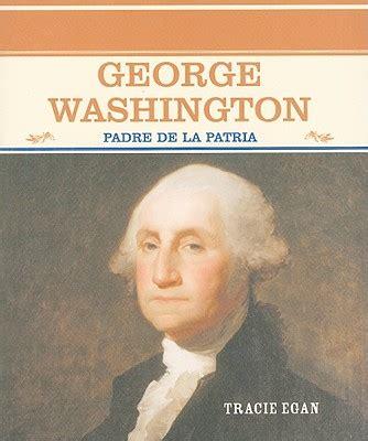 biography of george washington in spanish george washington padre de la patria book by tracie egan
