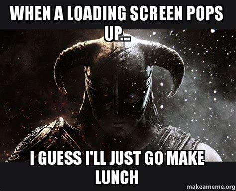 Loading Meme - when a loading screen pops up i guess i ll just go make