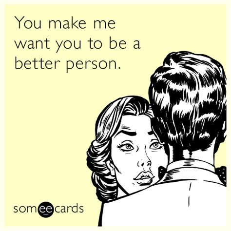 Make An Ecard Meme - you make me want you to be a better person thinking of