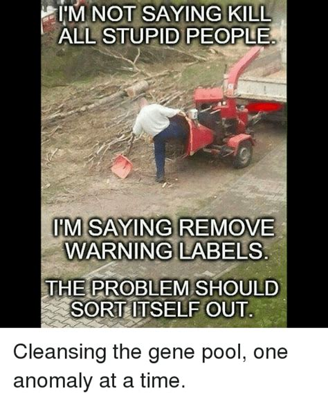 Memes About Stupid People - i m not saying kill all stupid people im saying remove