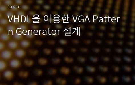 Video Pattern Generator Vhdl | vhdl을 이용한 vga pattern generator 설계 레포트