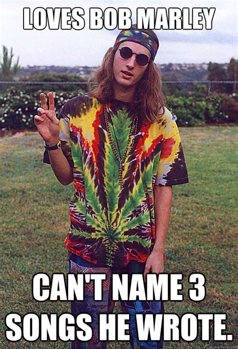 Hippy Memes - loves bob marley can t name 3 songs he wrote freshman