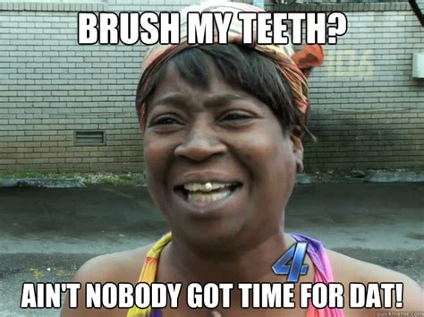 Ain T Nobody Got Time For Dat Meme - brush my teeth ain t nobody got time for dat misc