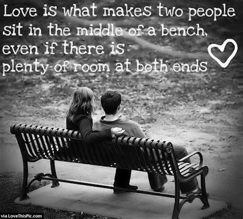 bench love love is what makes two people sit in the middle of a bench