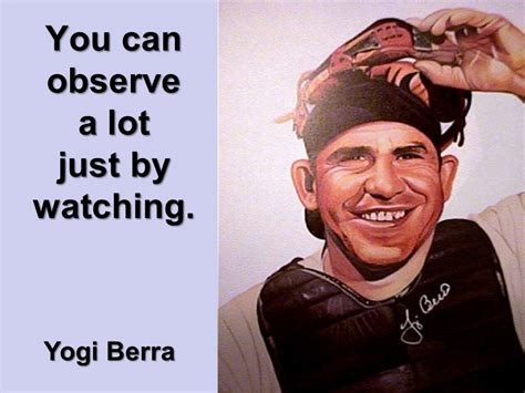 can you observe a lot just by watching you can observe a lot by watching by yogi berra like