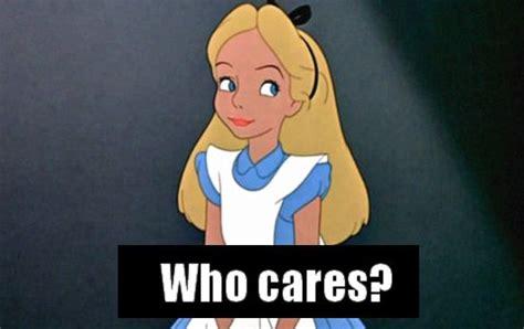 Who Cares Meme - who cares meme disney alice lol pinterest