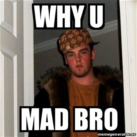 Why U Meme - meme scumbag steve why u mad bro 24516343
