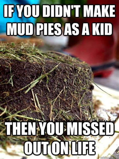 Mudding Memes - if you didn t make mud pies as a kid then you missed out