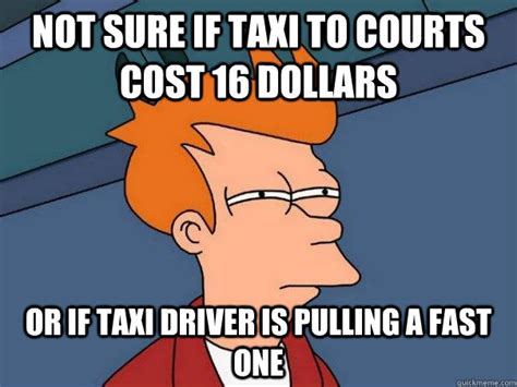 Taxi Driver Meme - not sure if taxi to courts cost 16 dollars or if taxi