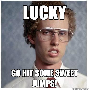 Meme Sweet - lucky go hit some sweet jumps napoleon dynamite quickmeme