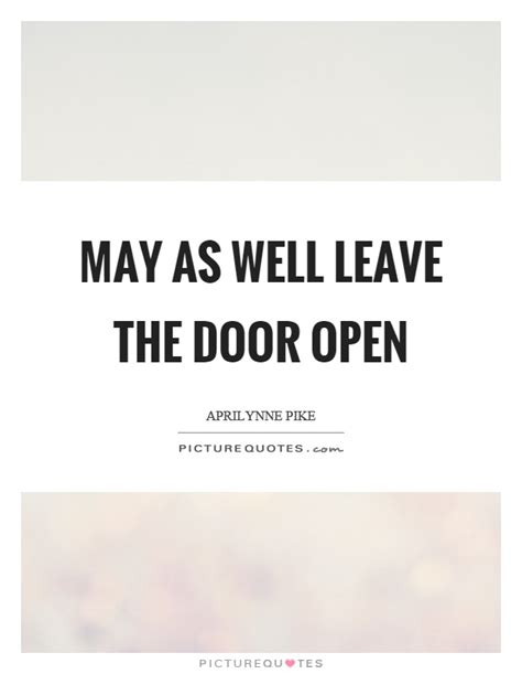 Resignation Letter Leave Door Open May As Well Leave The Door Open Picture Quotes