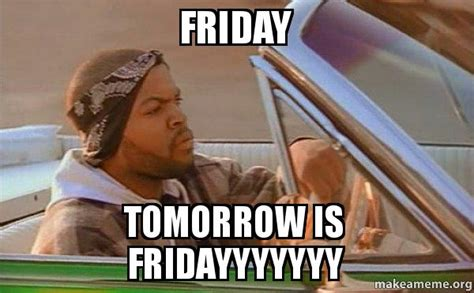 Tomorrow Is Friday Meme - friday tomorrow is fridayyyyyyy today was a good day