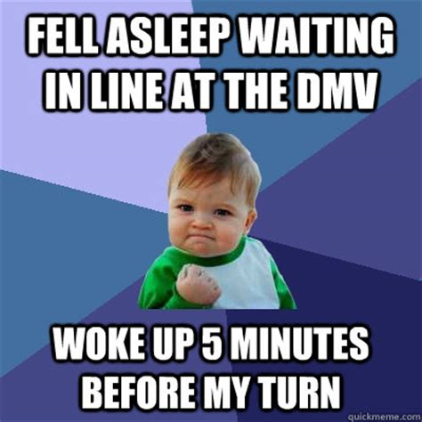 Dmv Memes - fell asleep waiting in line at the dmv woke up 5 minutes before my turn success kid quickmeme