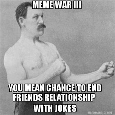 End Of Relationship Meme - meme creator meme war iii you mean chance to end friends