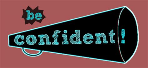 Be Confident be confident because you need to i was there