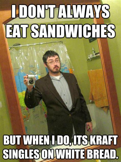 Singles Meme - i don t always eat sandwiches but when i do its kraft