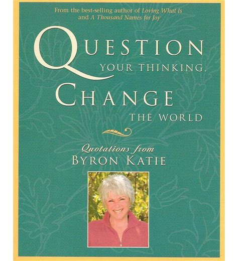 think change your thoughts change your books question your thinking change the world by byron