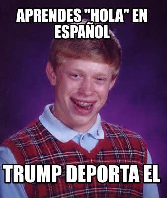Meme Generator Espanol - meme creator aprendes quot hola quot en espa 241 ol trump deporta el