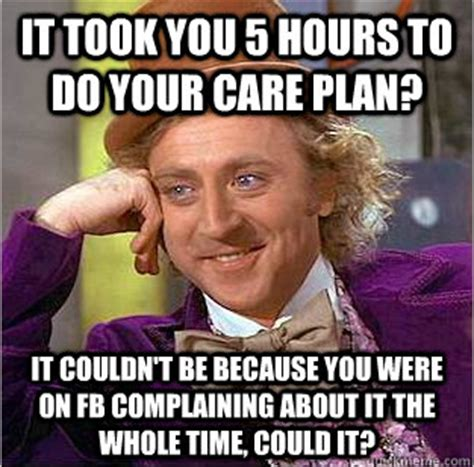 Care Meme - nursing memes it took you 5 hours to write your care plan