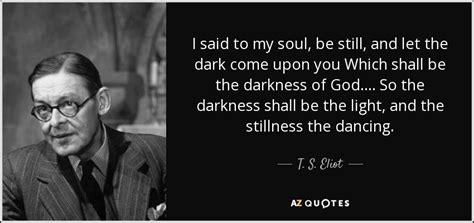 Be Still My Darkened by T S Eliot Quote I Said To My Soul Be Still And Let The