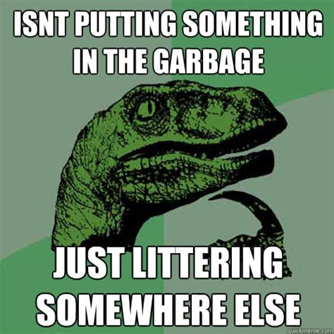 Garbage Man Meme - isnt putting something in the garbage just littering