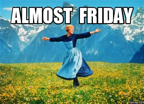 Almost Friday Meme - almost friday memes com