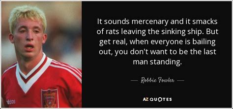 Rats From A Sinking Ship by Robbie Fowler Quote It Sounds Mercenary And It Smacks Of