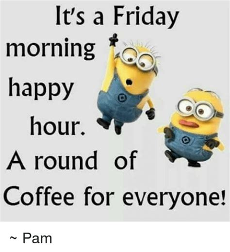 Friday Coffee Meme - it s a friday morning happy hour a round of coffee for