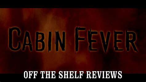 cabin fever review cabin fever review the shelf reviews