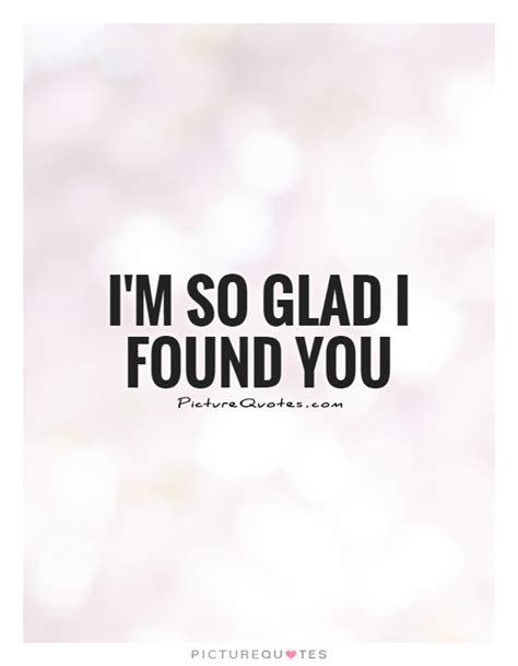 I Found You by Im Glad I Found You Quotes Quotesgram