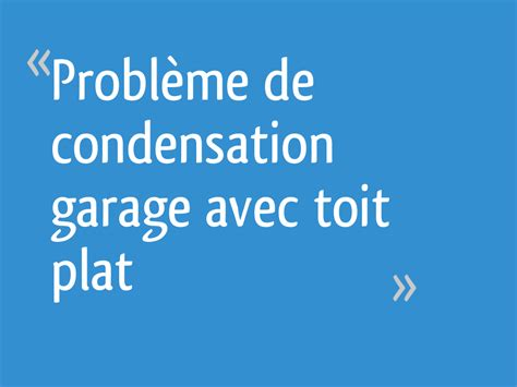 Probleme De Condensation by Probl 232 Me De Condensation Garage Avec Toit Plat 16 Messages