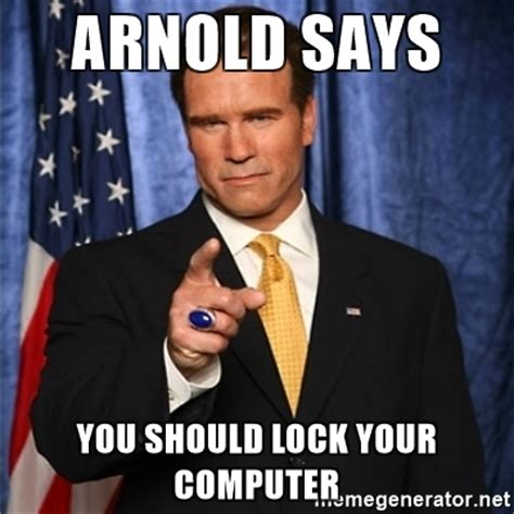 Lock Your Computer Meme - arnold schwarzenegger arnold says you should lock your
