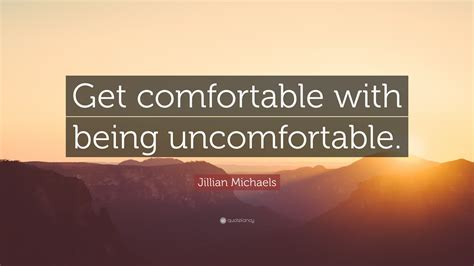 get comfortable being uncomfortable jillian michaels quote get comfortable with being