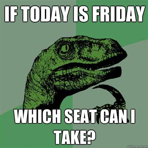 Today Is Friday Meme - if today is friday which seat can i take philosoraptor