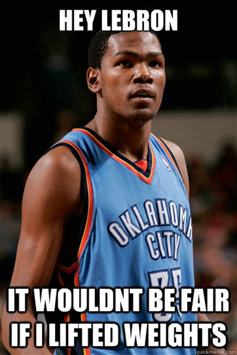 Kevin Durant Memes - hey lebron it wouldnt be fair if i lifted weights kevin