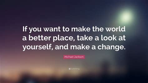 make it a better place michael jackson michael jackson quote if you want to make the world a