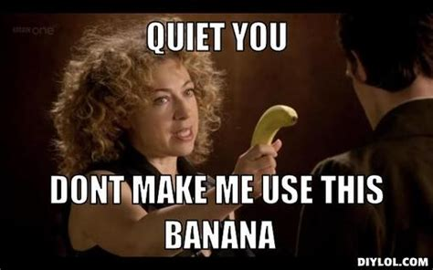 Be Quiet Meme - image river song with a banana meme generator quiet you