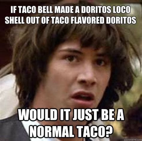 Doritos Meme - if taco bell made a doritos loco shell out of taco flavored doritos would it just be a normal