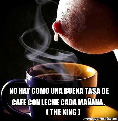 Meme Cafe - meme personalizado no hay como una buena tasa de cafe con leche cada ma 241 ana the king