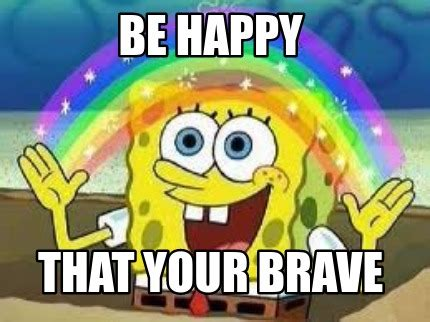 Be Happy Meme - meme creator be happy that your brave meme generator at