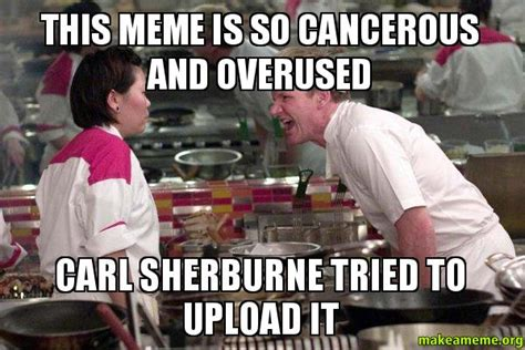 Make A Meme Upload - this meme is so cancerous and overused carl sherburne