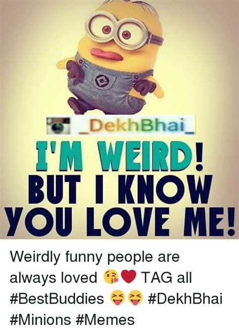 Funny Love Memes - dekhbhai but i know you love me weirdly funny people are